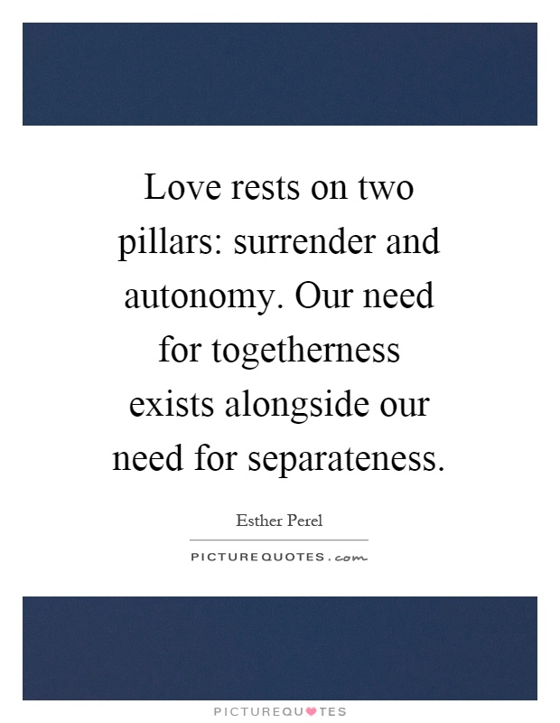 Love rests on two pillars: surrender and autonomy. Our need for togetherness exists alongside our need for separateness Picture Quote #1