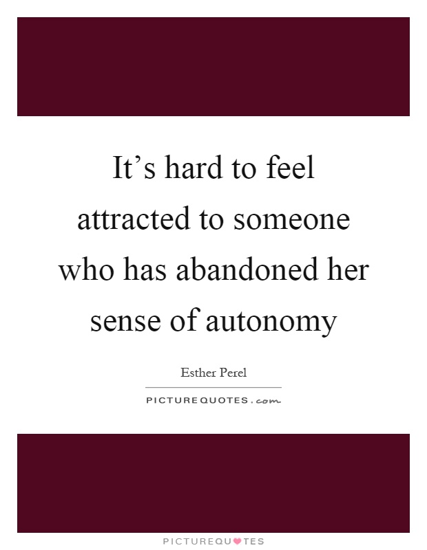 It's hard to feel attracted to someone who has abandoned her sense of autonomy Picture Quote #1