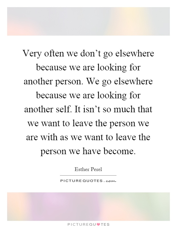 Very often we don't go elsewhere because we are looking for another person. We go elsewhere because we are looking for another self. It isn't so much that we want to leave the person we are with as we want to leave the person we have become Picture Quote #1