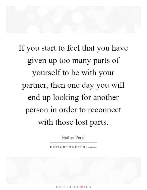 If you start to feel that you have given up too many parts of yourself to be with your partner, then one day you will end up looking for another person in order to reconnect with those lost parts Picture Quote #1
