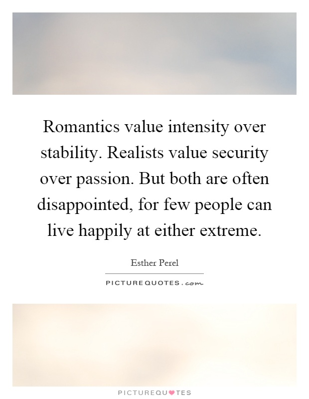 Romantics value intensity over stability. Realists value security over passion. But both are often disappointed, for few people can live happily at either extreme Picture Quote #1