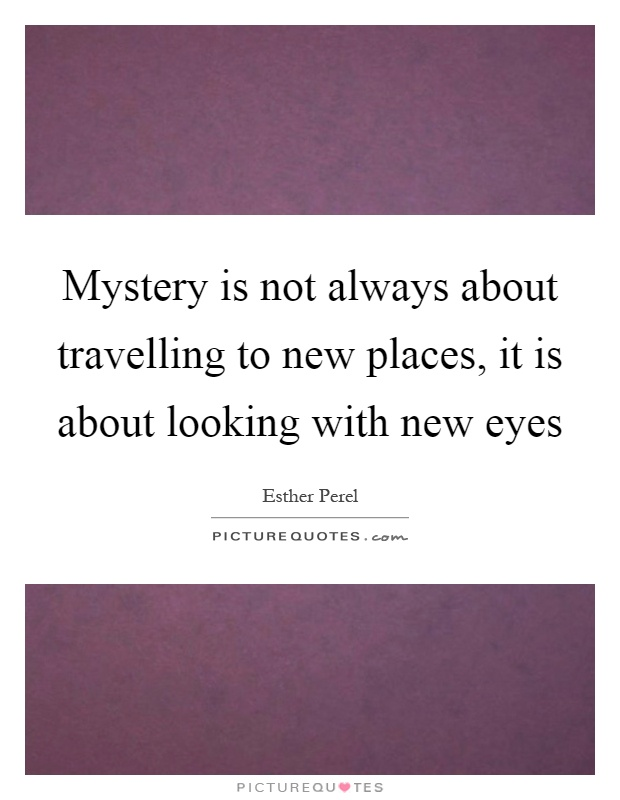 Mystery is not always about travelling to new places, it is about looking with new eyes Picture Quote #1
