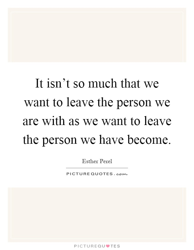 It isn't so much that we want to leave the person we are with as we want to leave the person we have become Picture Quote #1