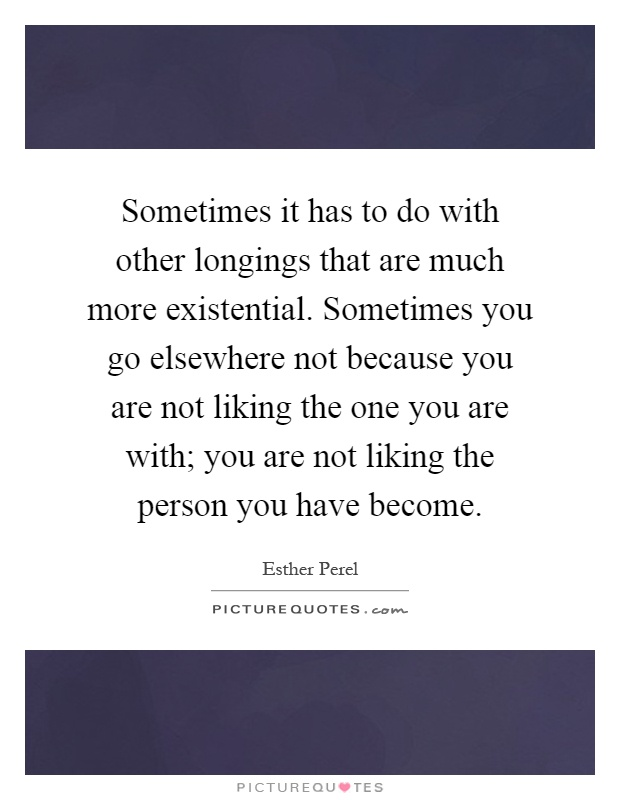 Sometimes it has to do with other longings that are much more existential. Sometimes you go elsewhere not because you are not liking the one you are with; you are not liking the person you have become Picture Quote #1