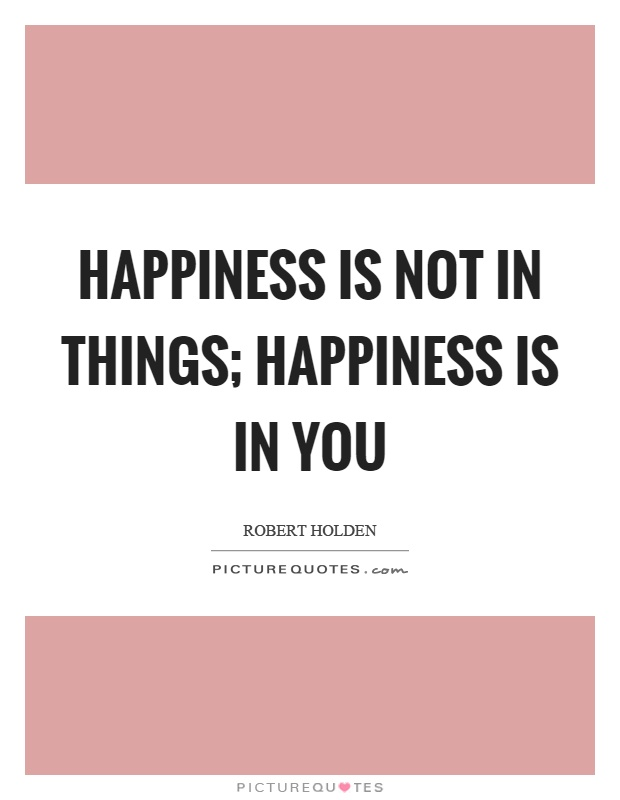 Happiness is not in things; happiness is in you Picture Quote #1