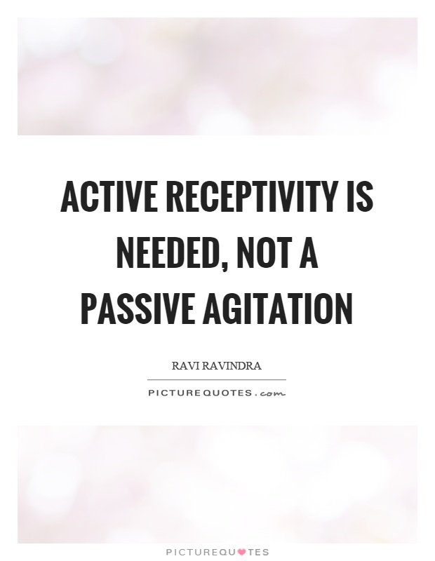 Active receptivity is needed, not a passive agitation Picture Quote #1
