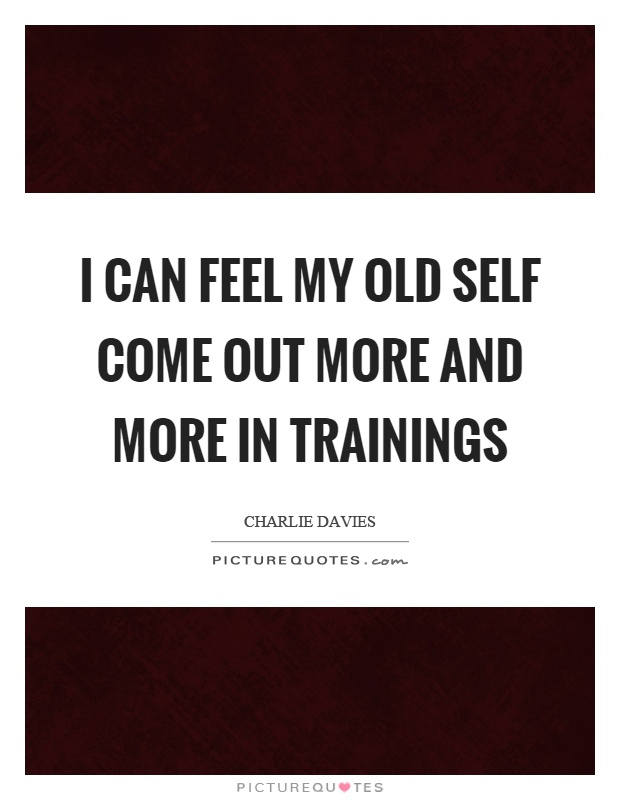 I can feel my old self come out more and more in trainings Picture Quote #1