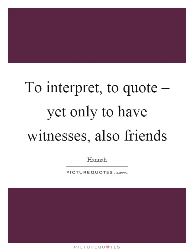 To interpret, to quote – yet only to have witnesses, also friends Picture Quote #1