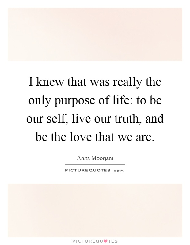 I knew that was really the only purpose of life: to be our self, live our truth, and be the love that we are Picture Quote #1
