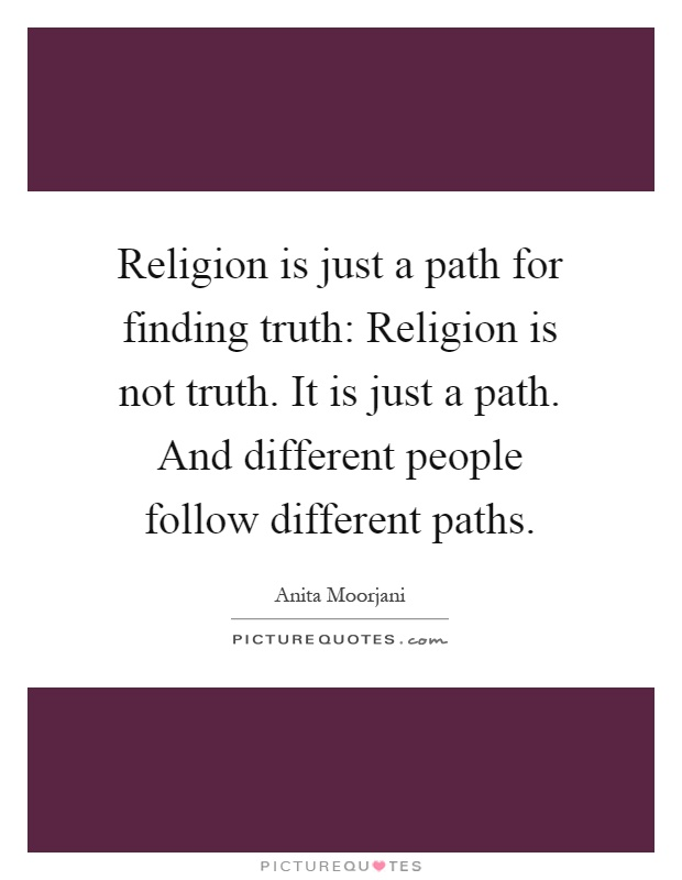 Religion is just a path for finding truth: Religion is not truth. It is just a path. And different people follow different paths Picture Quote #1