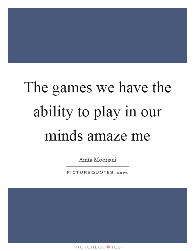 The games we have the ability to play in our minds amaze me Picture Quote #1