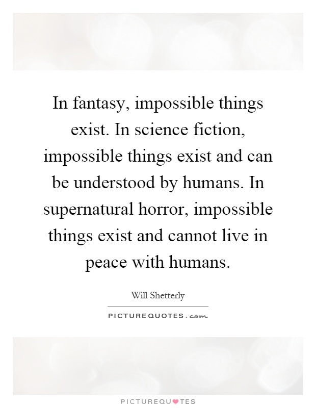 In fantasy, impossible things exist. In science fiction, impossible things exist and can be understood by humans. In supernatural horror, impossible things exist and cannot live in peace with humans Picture Quote #1