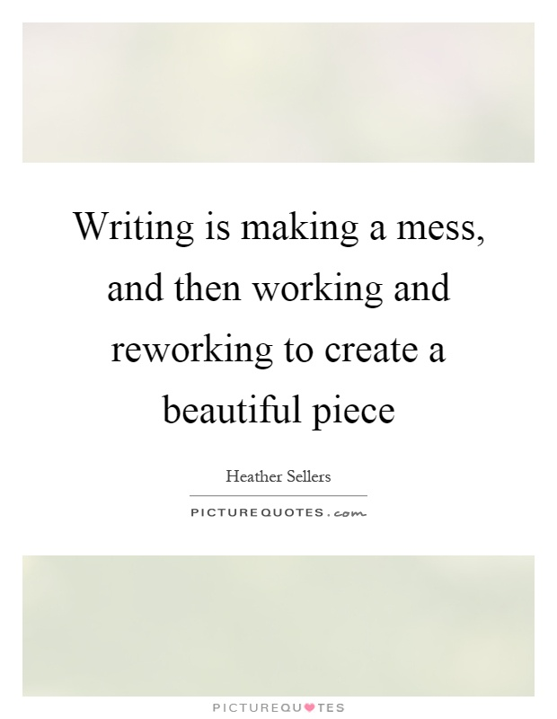 Writing is making a mess, and then working and reworking to create a beautiful piece Picture Quote #1