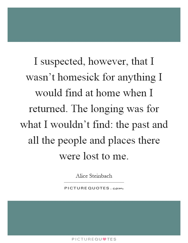 I suspected, however, that I wasn't homesick for anything I would find at home when I returned. The longing was for what I wouldn't find: the past and all the people and places there were lost to me Picture Quote #1