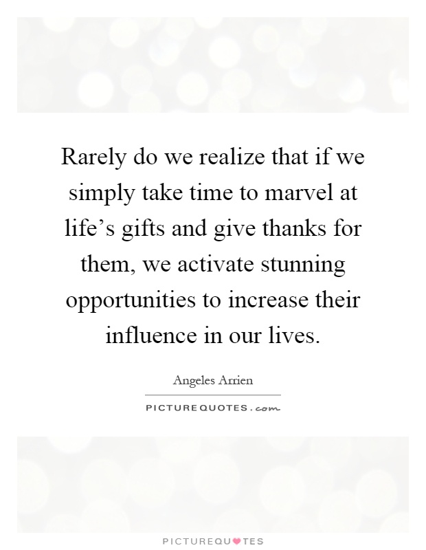 Rarely do we realize that if we simply take time to marvel at life's gifts and give thanks for them, we activate stunning opportunities to increase their influence in our lives Picture Quote #1