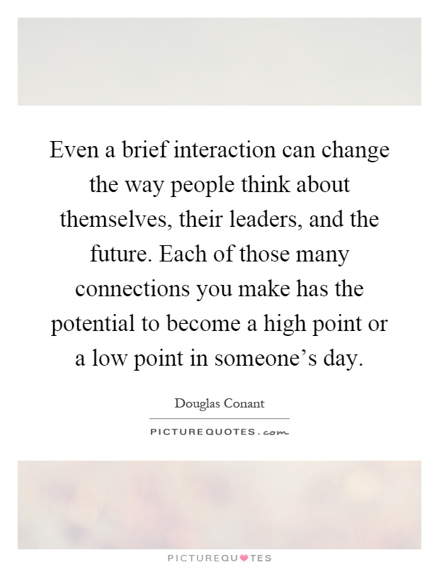 Even a brief interaction can change the way people think about themselves, their leaders, and the future. Each of those many connections you make has the potential to become a high point or a low point in someone's day Picture Quote #1