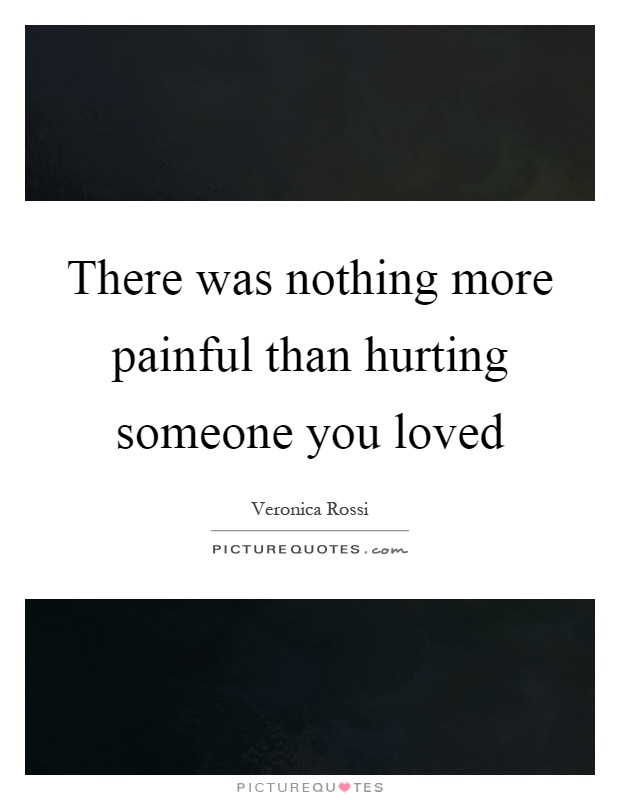 There was nothing more painful than hurting someone you loved Picture Quote #1