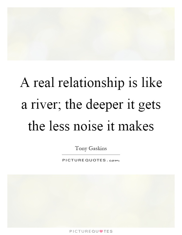 A real relationship is like a river; the deeper it gets the less noise it makes Picture Quote #1