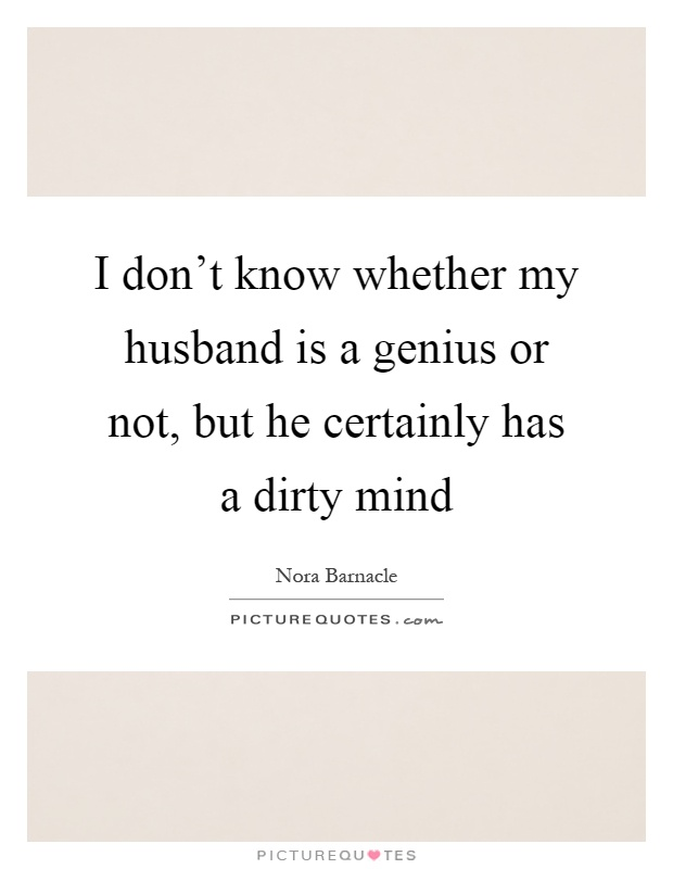 I don't know whether my husband is a genius or not, but he certainly has a dirty mind Picture Quote #1
