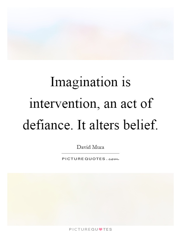 Imagination is intervention, an act of defiance. It alters belief Picture Quote #1