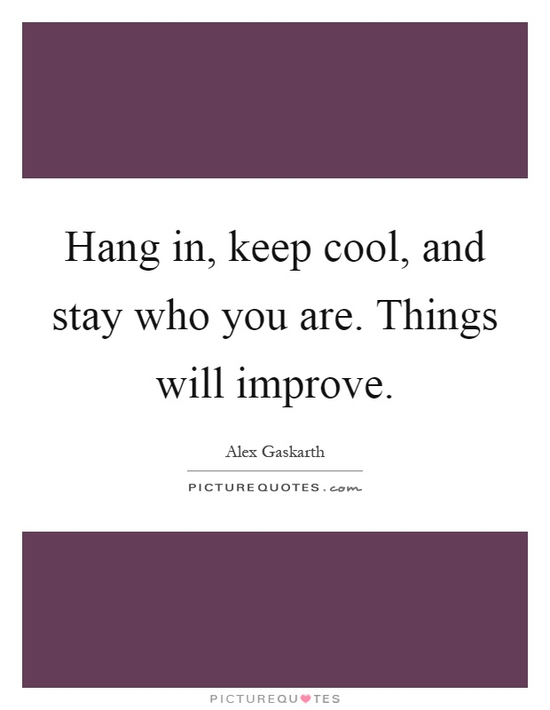 Hang in, keep cool, and stay who you are. Things will improve Picture Quote #1