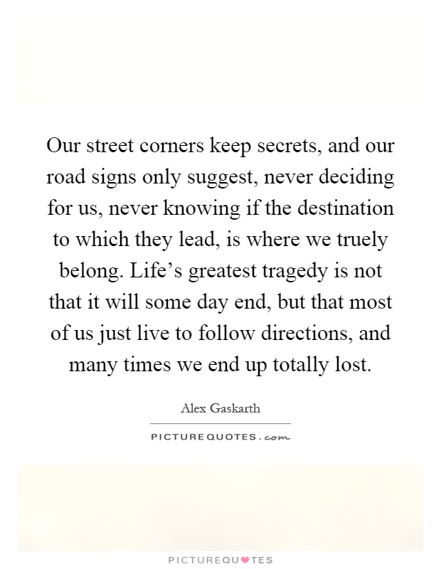 Our street corners keep secrets, and our road signs only suggest, never deciding for us, never knowing if the destination to which they lead, is where we truely belong. Life's greatest tragedy is not that it will some day end, but that most of us just live to follow directions, and many times we end up totally lost Picture Quote #1