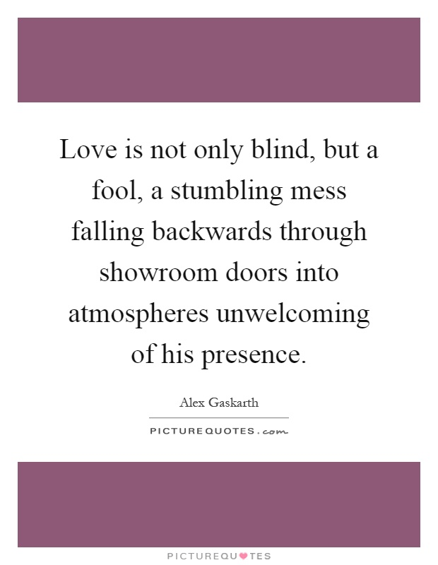 Love is not only blind, but a fool, a stumbling mess falling backwards through showroom doors into atmospheres unwelcoming of his presence Picture Quote #1