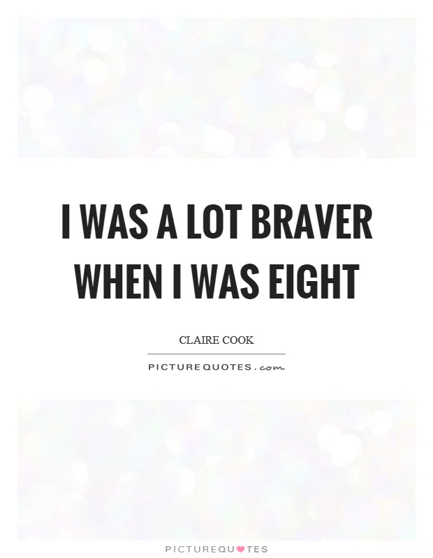 I was a lot braver when I was eight Picture Quote #1