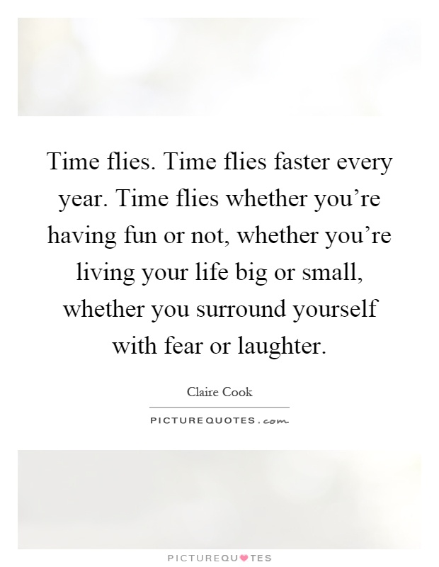 Time flies. Time flies faster every year. Time flies whether ...