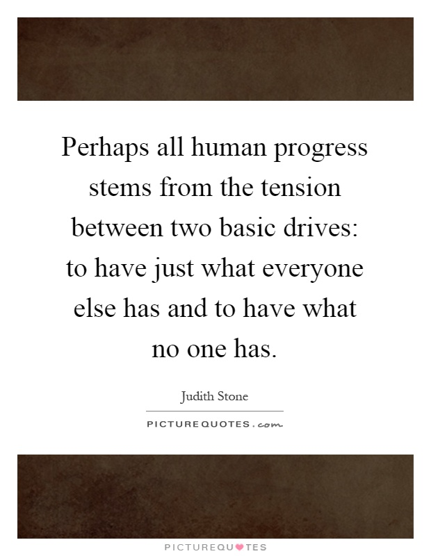 Perhaps all human progress stems from the tension between two basic drives: to have just what everyone else has and to have what no one has Picture Quote #1