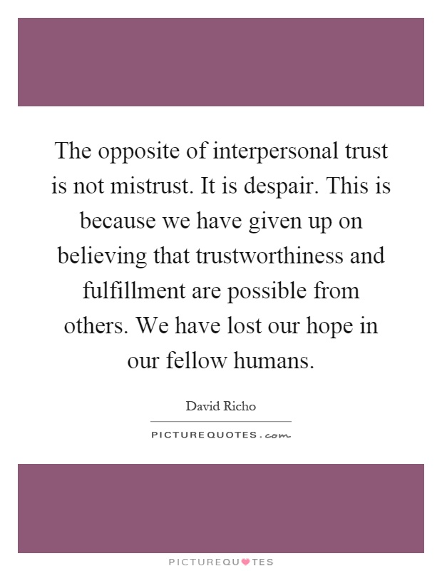 The opposite of interpersonal trust is not mistrust. It is despair. This is because we have given up on believing that trustworthiness and fulfillment are possible from others. We have lost our hope in our fellow humans Picture Quote #1