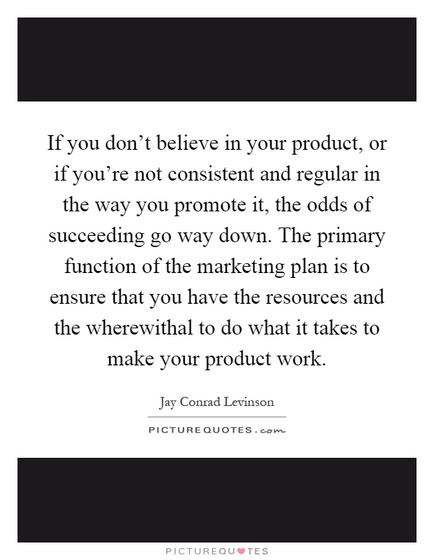 If you don't believe in your product, or if you're not consistent and regular in the way you promote it, the odds of succeeding go way down. The primary function of the marketing plan is to ensure that you have the resources and the wherewithal to do what it takes to make your product work Picture Quote #1