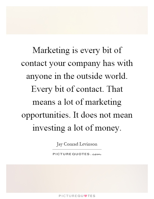 Marketing is every bit of contact your company has with anyone in the outside world. Every bit of contact. That means a lot of marketing opportunities. It does not mean investing a lot of money Picture Quote #1