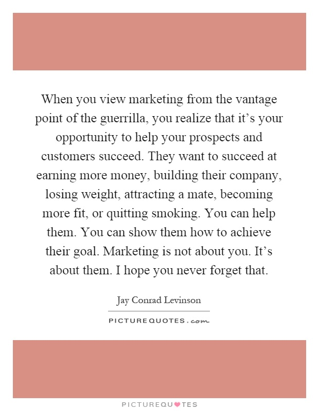 When you view marketing from the vantage point of the guerrilla, you realize that it's your opportunity to help your prospects and customers succeed. They want to succeed at earning more money, building their company, losing weight, attracting a mate, becoming more fit, or quitting smoking. You can help them. You can show them how to achieve their goal. Marketing is not about you. It's about them. I hope you never forget that Picture Quote #1