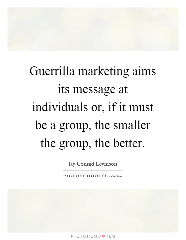 Guerrilla marketing aims its message at individuals or, if it must be a group, the smaller the group, the better Picture Quote #1