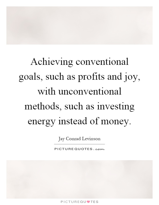 Achieving conventional goals, such as profits and joy, with unconventional methods, such as investing energy instead of money Picture Quote #1