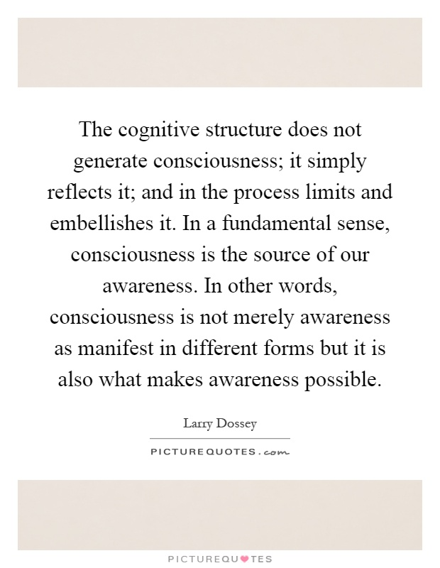 The cognitive structure does not generate consciousness; it simply reflects it; and in the process limits and embellishes it. In a fundamental sense, consciousness is the source of our awareness. In other words, consciousness is not merely awareness as manifest in different forms but it is also what makes awareness possible Picture Quote #1