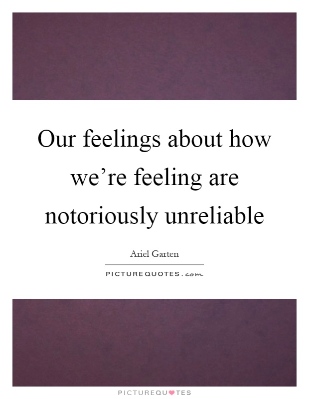 Our feelings about how we're feeling are notoriously unreliable Picture Quote #1