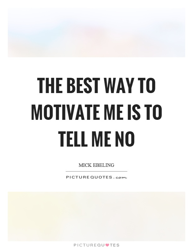 The best way to motivate me is to tell me no Picture Quote #1