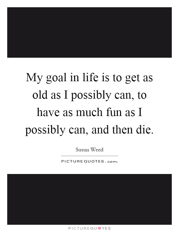 My goal in life is to get as old as I possibly can, to have as much fun as I possibly can, and then die Picture Quote #1