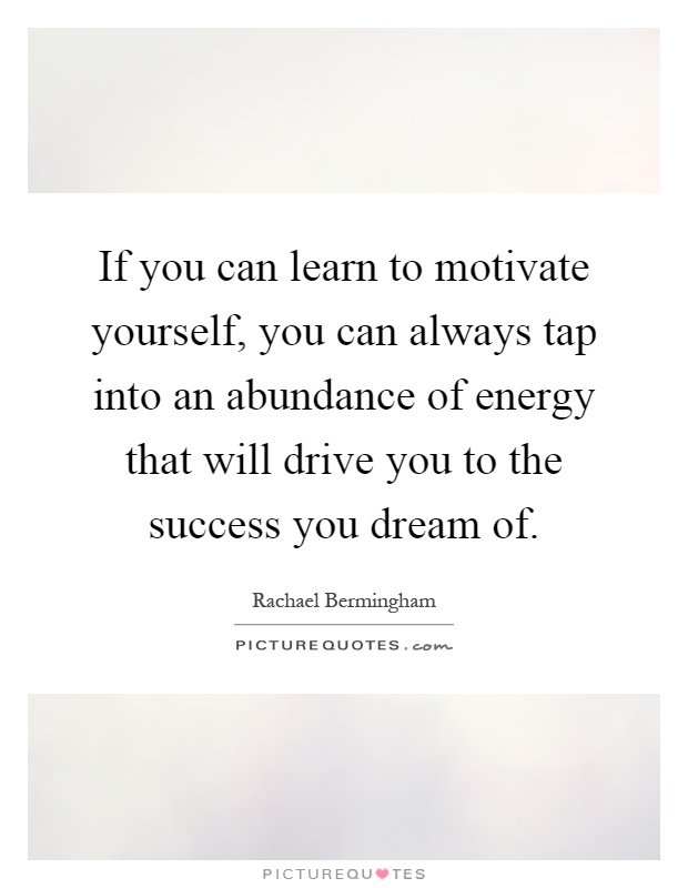If you can learn to motivate yourself, you can always tap into an abundance of energy that will drive you to the success you dream of Picture Quote #1