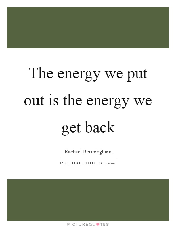 The energy we put out is the energy we get back Picture Quote #1