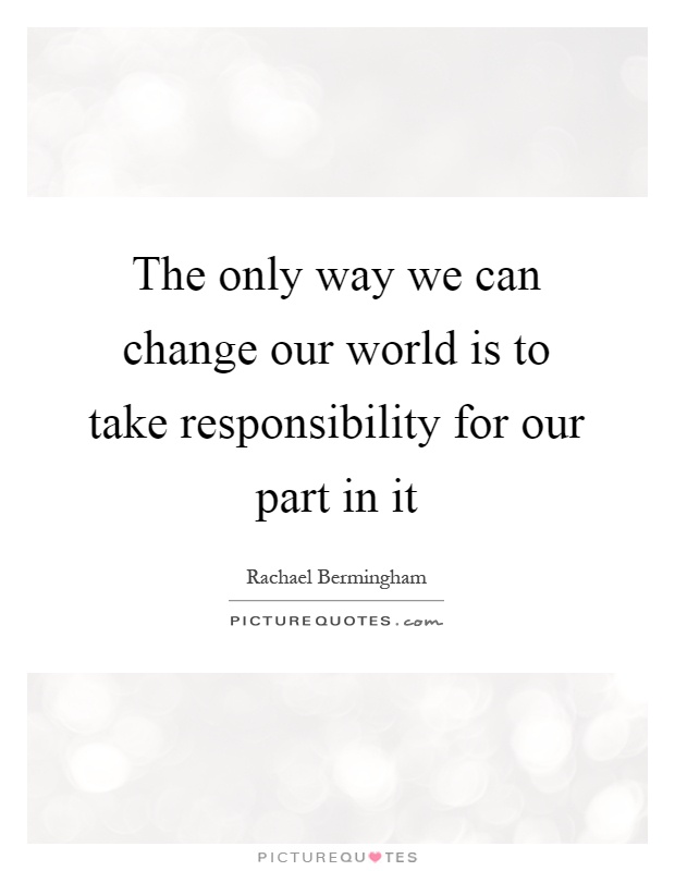 The only way we can change our world is to take responsibility for our part in it Picture Quote #1