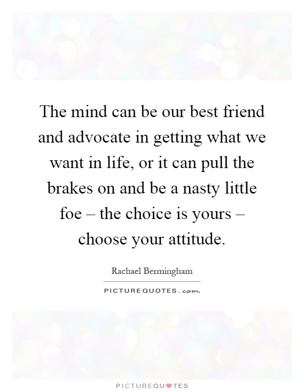 The mind can be our best friend and advocate in getting what we want in life, or it can pull the brakes on and be a nasty little foe – the choice is yours – choose your attitude Picture Quote #1