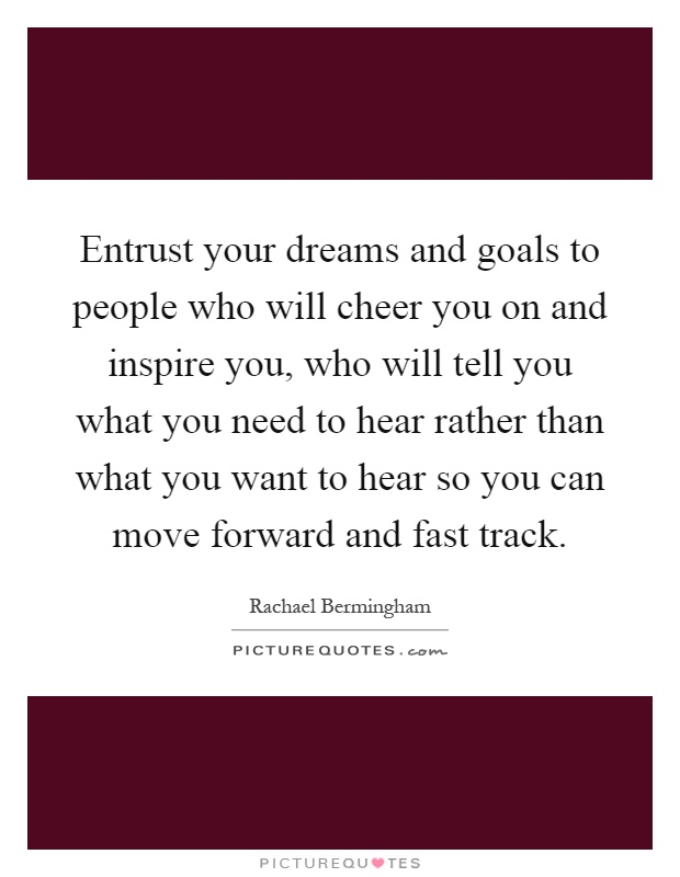 Entrust your dreams and goals to people who will cheer you on and inspire you, who will tell you what you need to hear rather than what you want to hear so you can move forward and fast track Picture Quote #1