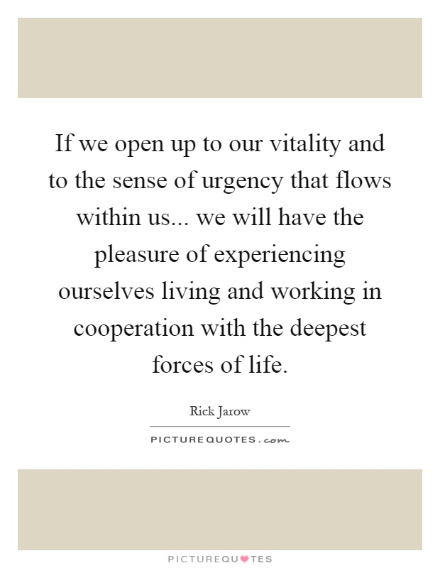 If we open up to our vitality and to the sense of urgency that flows within us... we will have the pleasure of experiencing ourselves living and working in cooperation with the deepest forces of life Picture Quote #1
