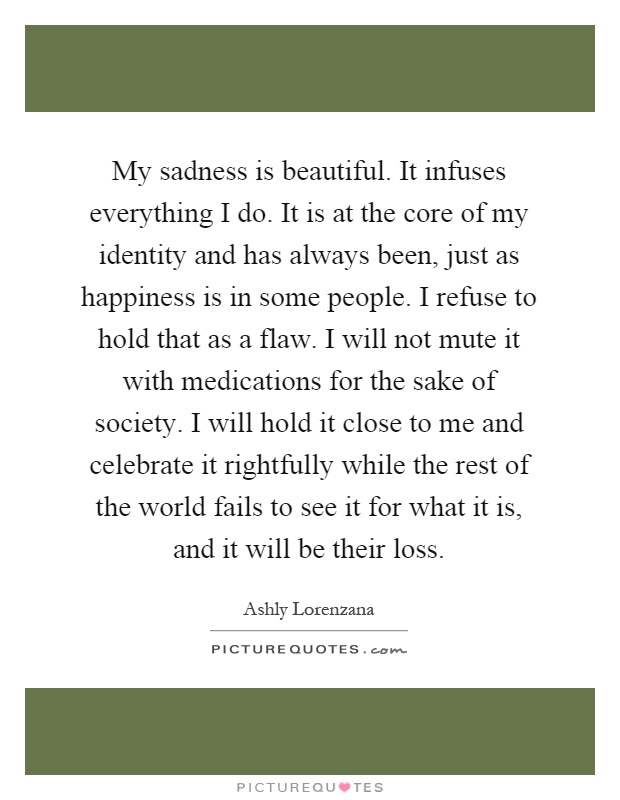 My sadness is beautiful. It infuses everything I do. It is at the core of my identity and has always been, just as happiness is in some people. I refuse to hold that as a flaw. I will not mute it with medications for the sake of society. I will hold it close to me and celebrate it rightfully while the rest of the world fails to see it for what it is, and it will be their loss Picture Quote #1