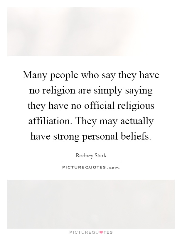 Many people who say they have no religion are simply saying they have no official religious affiliation. They may actually have strong personal beliefs Picture Quote #1