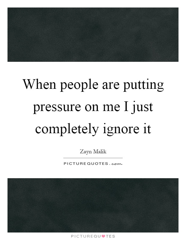 When people are putting pressure on me I just completely ignore it Picture Quote #1