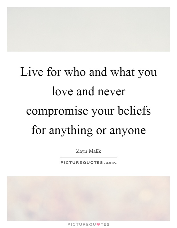 Live for who and what you love and never compromise your beliefs for anything or anyone Picture Quote #1